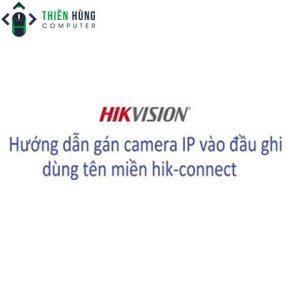 Hướng dẫn cài, sử dụng, gán camera ip vào đầu ghi IP NVR của Hikvision